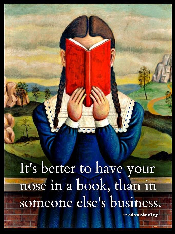 It's better to have your nose in a book than in someone else's business.