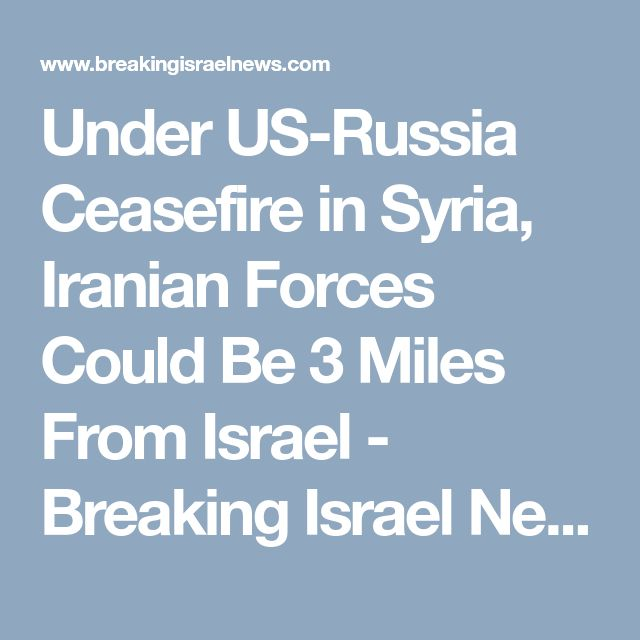 Under US-Russia Ceasefire in Syria, Iranian Forces Could Be 3 Miles From Israel - Breaking Israel News | Latest News. Biblical Perspective.