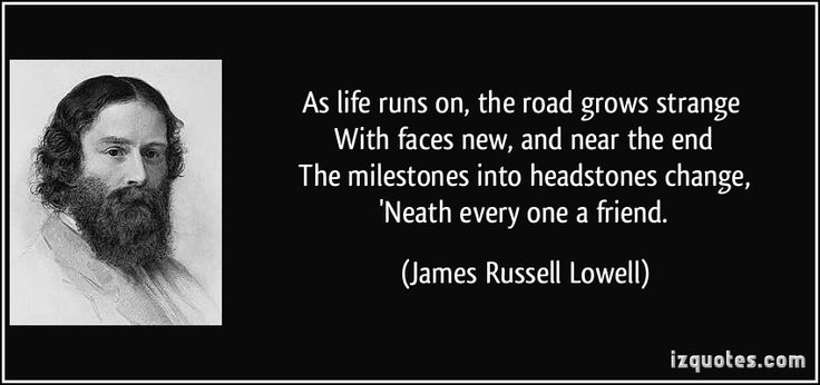 As life runs on, the road grows strange   With faces new, and near the end   The milestones into headstones change,   'Neath every one a friend. - James Russell Lowell