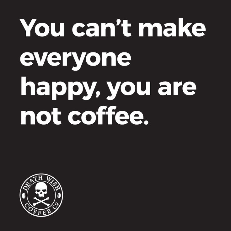 You can't make everyone happy, you're not coffee.