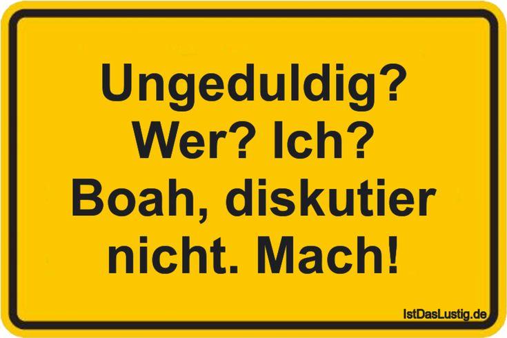 Ungeduldig? Wer? Ich? Boah, diskutier nicht. Mach! ... gefunden auf https://www.istdaslustig.de/spruch/4300 #lustig #sprüche #fun #spass