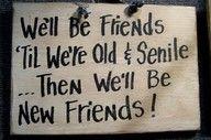 We'll be friends til we're old & senile...