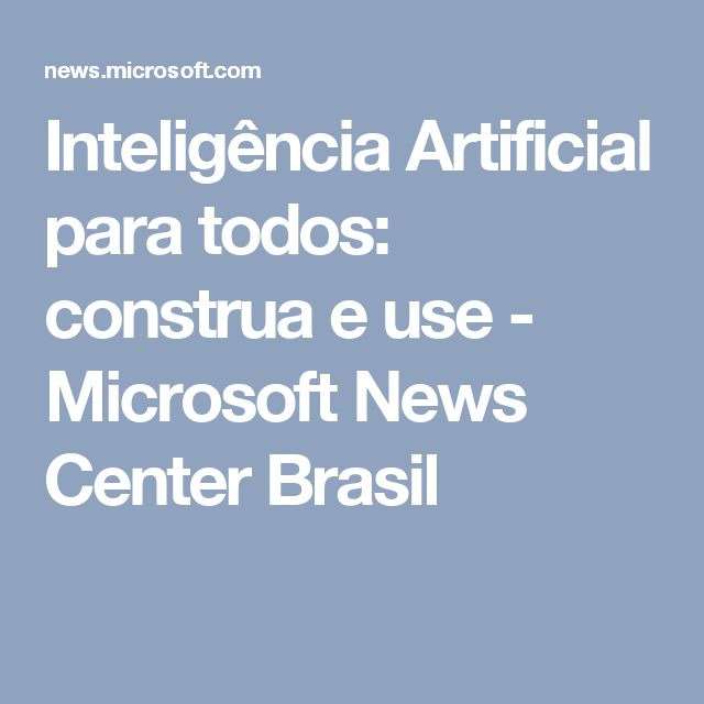Inteligência Artificial para todos: construa e use - Microsoft News Center Brasil