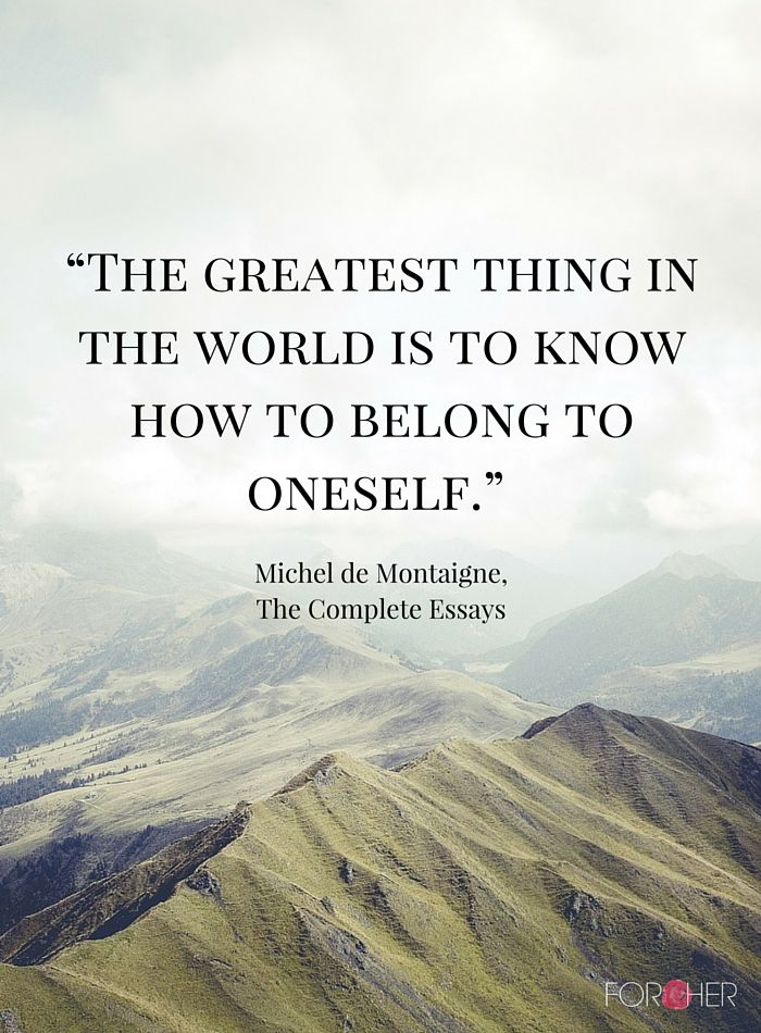 """The greatest thing in the world is to know how to belong to oneself."" - Michel de Montaigne, The Complete Essays"