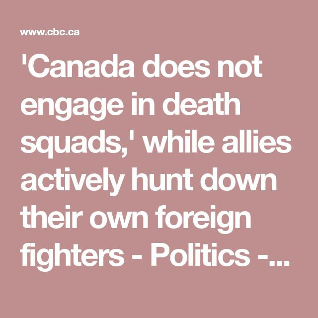 'Canada does not engage in death squads,' while allies actively hunt down their own foreign fighters - Politics - CBC News