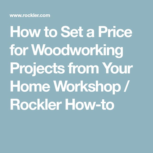 How to Set a Price for Woodworking Projects from Your Home Workshop / Rockler How-to