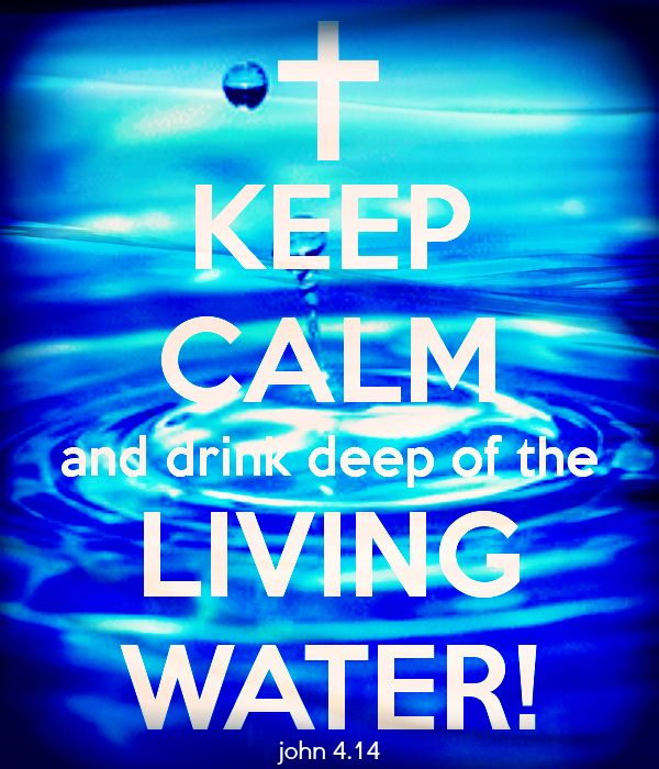 Keep Calm and drink deep of the Living Water! John 4.14 .