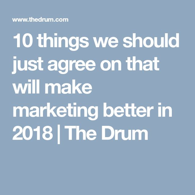 10 things we should just agree on that will make marketing better in 2018   The Drum