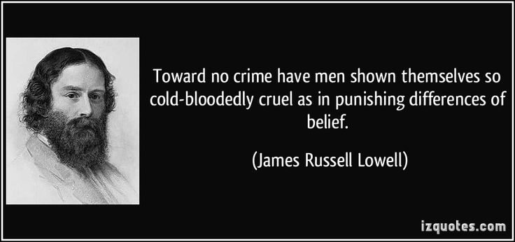 Toward no crime have men shown themselves so cold-bloodedly cruel as in punishing differences of belief. (James Russell Lowell) #quotes #quote #quotations #JamesRussellLowell