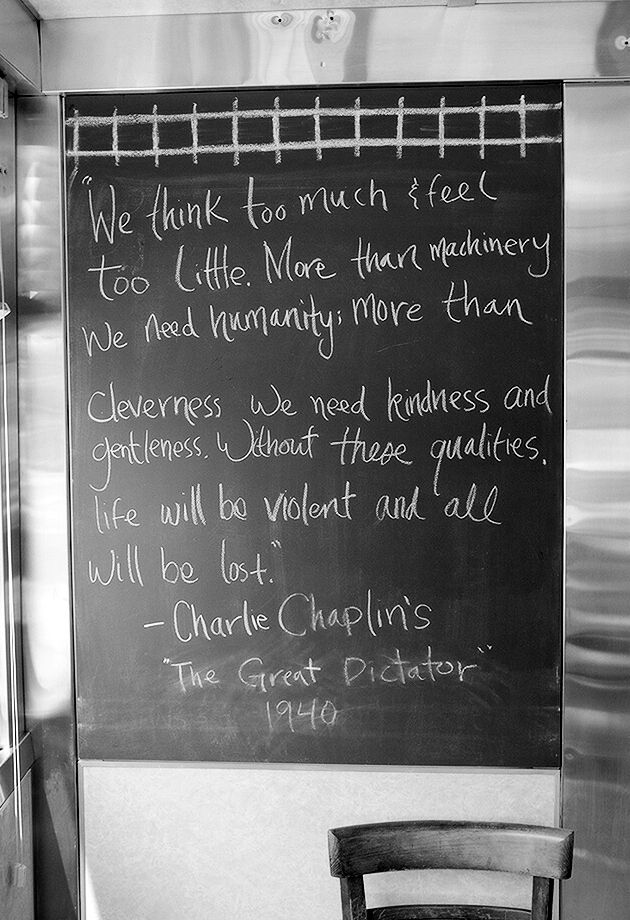 """""""We think too much and feel too little. More than machinery we need humanity; more than cleverness we need kindness and gentleness. Without these qualities, life will be violent and all will be lost."""" ~ Charlie Chaplin, """"The Great Dictator"""""""