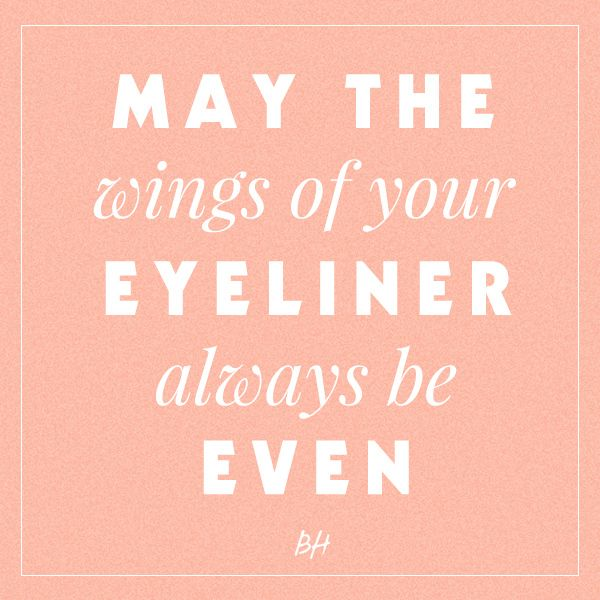 May thw wings of your eyeliner always be even.