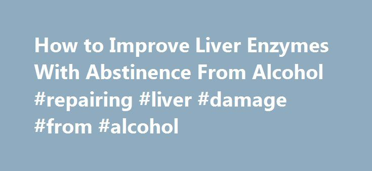 How to Improve Liver Enzymes With Abstinence From Alcohol #repairing #liver #damage #from #alcohol http://montana.remmont.com/how-to-improve-liver-enzymes-with-abstinence-from-alcohol-repairing-liver-damage-from-alcohol/  # How to Improve Liver Enzymes With Abstinence From Alcohol by MAURA SHENKER Last Updated: Aug 16, 2013 Maura Shenker is a certified holistic nutritionist and health counselor who started her writing career in 2010. She leads group workshops, counsels individual clients and…