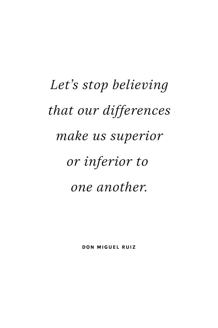 """Let s stop believing that our differences make us superior or inferior to one another"