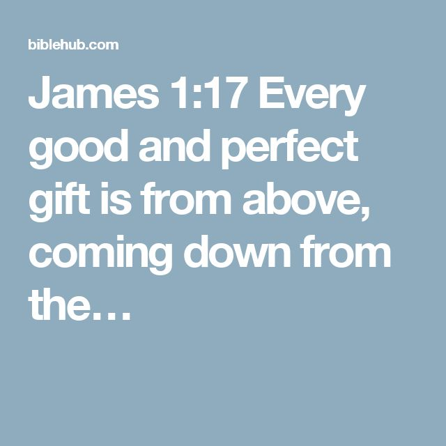 James 1:17 Every good and perfect gift is from above, coming down from the…