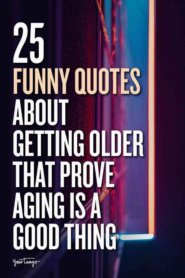 25 Funny Quotes About Getting Older That Prove Aging Is A Good Thing Getting Old Quotes Happy Birthday Quotes Funny Birthday Quotes Funny