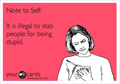 Note to Self: It is illegal to stab people for being stupid.