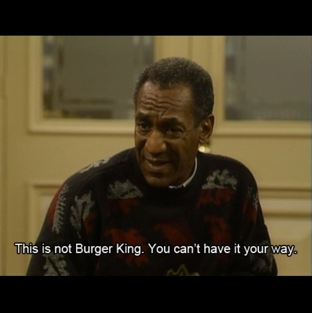 "I love this line!   ""This is not Burger King. You can't have it your way!"""