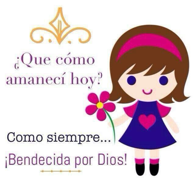 ¿Cómo amaneciste Hoy?...Bendecida/o por Dios. Amén