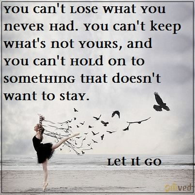 You can't lose what you never had, you can't keep whats not yours and you can't hold on to something that does not want to stay. - Unknown #quote Let it go!