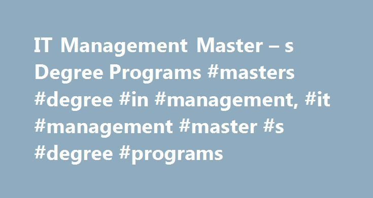 IT Management Master – s Degree Programs #masters #degree #in #management, #it #management #master #s #degree #programs http://california.remmont.com/it-management-master-s-degree-programs-masters-degree-in-management-it-management-master-s-degree-programs/  # IT Management Master's Degree Programs Managing a company's IT department can begin by earning a master's degree in the field. In this article, you can find out some of the most common courses that will teach you about maintaining a…