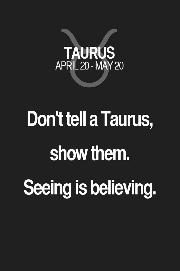 Don't tell a Taurus, show them. Seeing is believing.