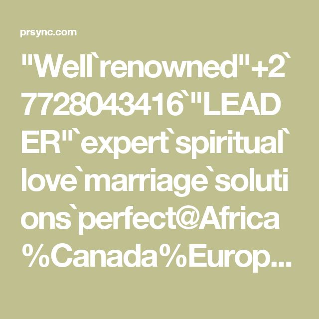 """Well`renowned""+2`7728043416`""LEADER""`expert`spiritual`love`marriage`solutions`perfect@Africa%Canada%Europe%Latin America%Asia"""