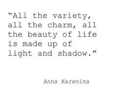 All the variety, all the charm, all the beauty of life is made up of light and shadow