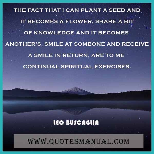 THE FACT THAT I CAN PLANT A SEED AND IT BECOMES A FLOWER, SHARE A BIT OF KNOWLEDGE AND IT BECOMES ANOTHER'S, SMILE AT SOMEONE AND RECEIVE A SMILE IN RETURN, ARE TO ME CONTINUAL SPIRITUAL EXERCISES.  #Fact #Plant #Seed #Flower #Share #Knowledge #Smile #Someone #Receive #Return #Continual #Spiritual #Exercise   URL:  http://www.quotesmanual.com/quote/Leo-Buscaglia/inspirational/38093