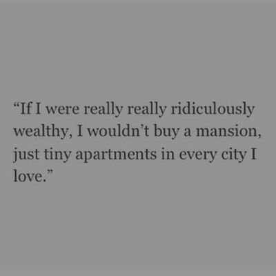 If I were really really rich, I wouldn't buy a mansion, but tiny apartments in every city I love.