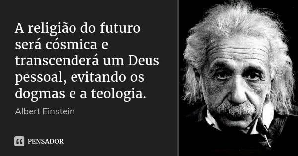 A religião do futuro será cósmica e transcenderá um Deus pessoal, evitando os dogmas e a teologia. — Albert Einstein
