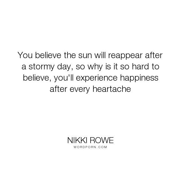 """Nikki Rowe - """"You believe the sun will reappear after a stormy day, so why is it so hard to believe,..."""". happiness, quotes, meaning, words, quotes-to-live-by, quote-of-the-day, guidance, nikki-rowe, happiness-wuotes, heartache-quotes, quote-for-the-soul"""