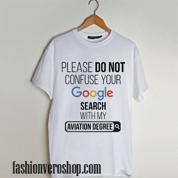 Please Don't Confuse your Google Search with my Aviation Degree t shirt men and t shirt women by fashionveroshop