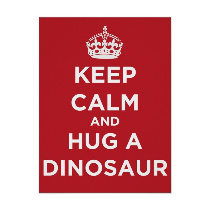 Keep Calm And Hug A Dinosaur - Poster. http://www.zazzle.com/keep_calm_and_hug_a_dinosaur_poster-228990928745166948 #KeepCalm #poster #dinosaurs #fossils #humor #humour