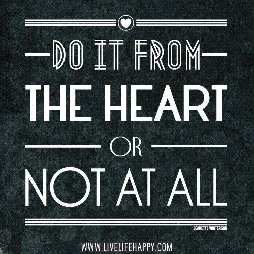 """""""Do it from the heart... or NOT at all."""""""