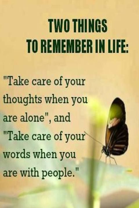 """Take care of your thoughts when you are alone, and take take of your words when you are with people."""