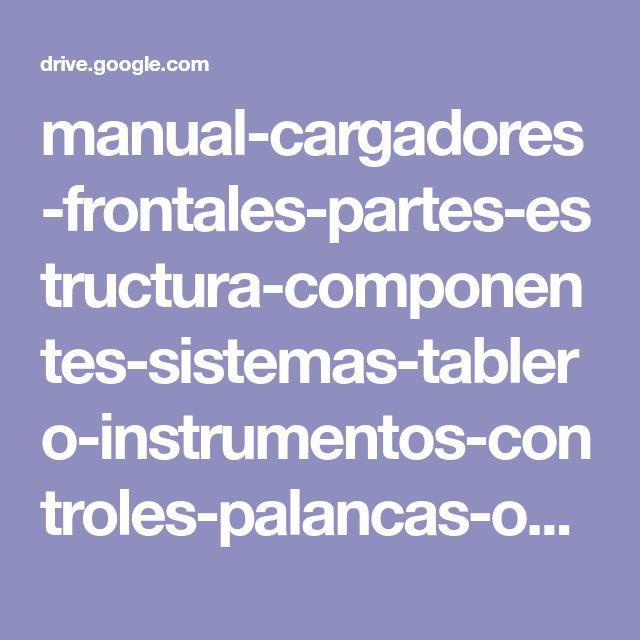 manual-cargadores-frontales-partes-estructura-componentes-sistemas-tablero-instrumentos-controles-palancas-operacion.pdf - Google Drive