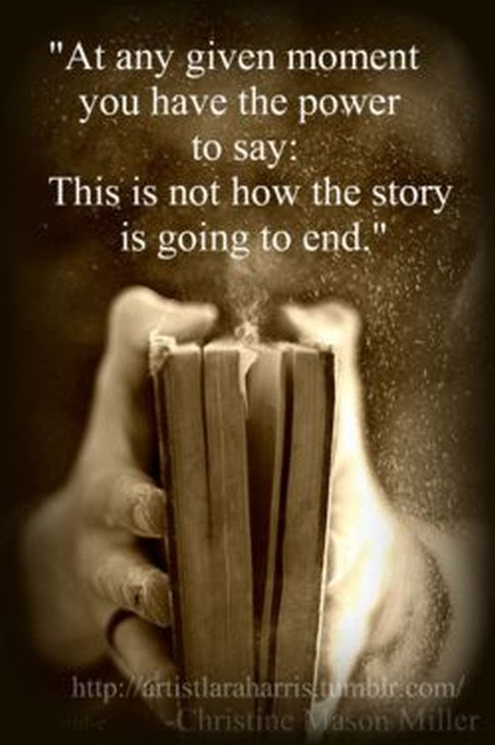 At any given moment ♥♥ you have the power to say; This is not how the story is going to end..