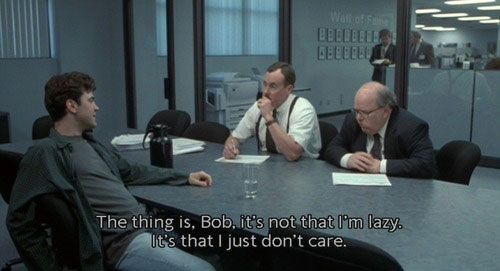 """The thing is Bob, it's not that I'm lazy. It's that I don't care."" - Office Space"