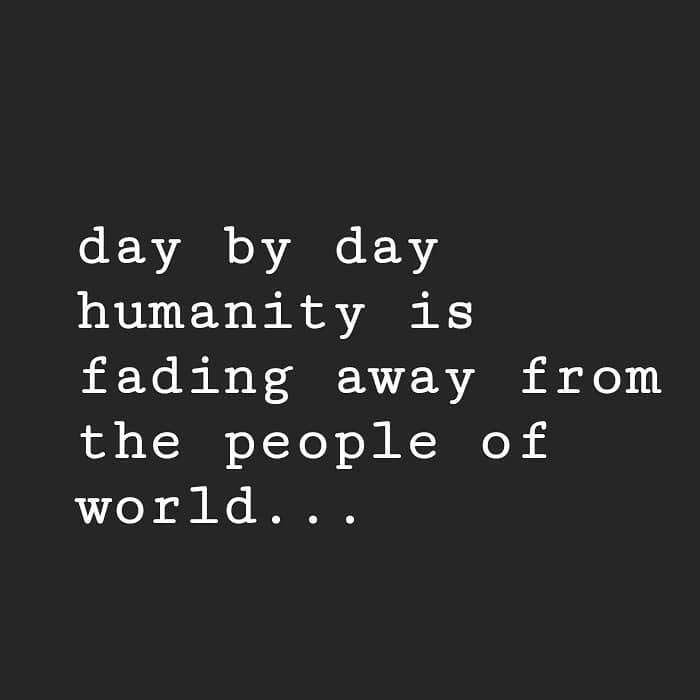 Day By Day Humanity Is Fading Greedy People Quotes Life Quotes Feelings Words