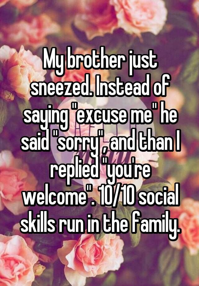 "My brother just sneezed. Instead of saying ""excuse me"" he said ""sorry"", and than I replied ""you're welcome"". 10/10 social skills run in the family."