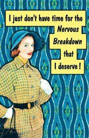 I just dont have time for the nervous breakdown that I deserve!