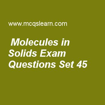 Practice test on molecules in solids, chemistry quiz 45 online. Free chemistry exam's questions and answers to learn molecules in solids test with answers. Practice online quiz to test knowledge on molecules in solids, boiling point and external pressure, ionic radius, kinetic interpretation of temperature, solvent extraction worksheets. Free molecules in solids test has multiple choice questions set as having definite shape is characteristic of, answer key with choices as solids, liquids...
