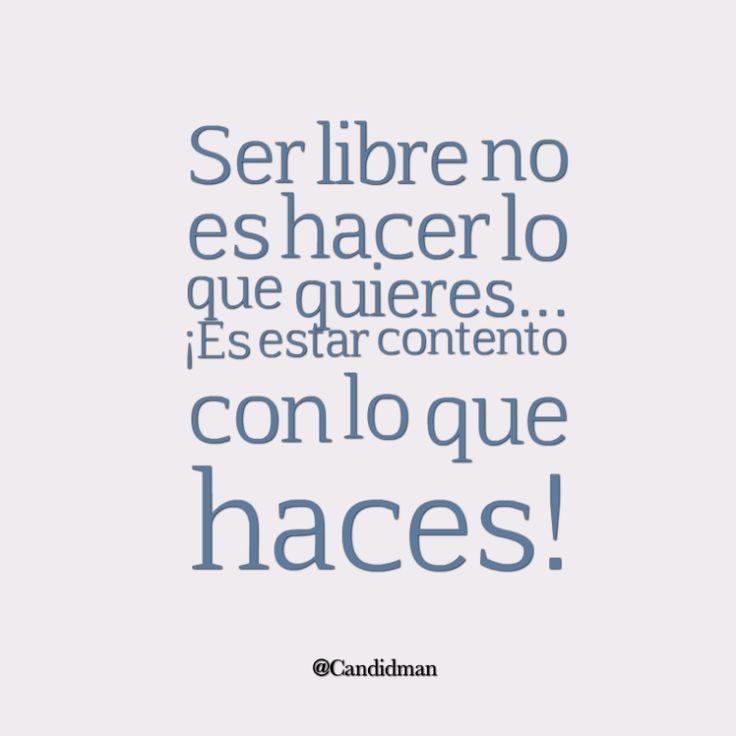"""""""Ser #Libre no es hacer lo que quieres... ¡Es estar contento con lo que haces! @candidman #Frases #Reflexion #Candidman"""