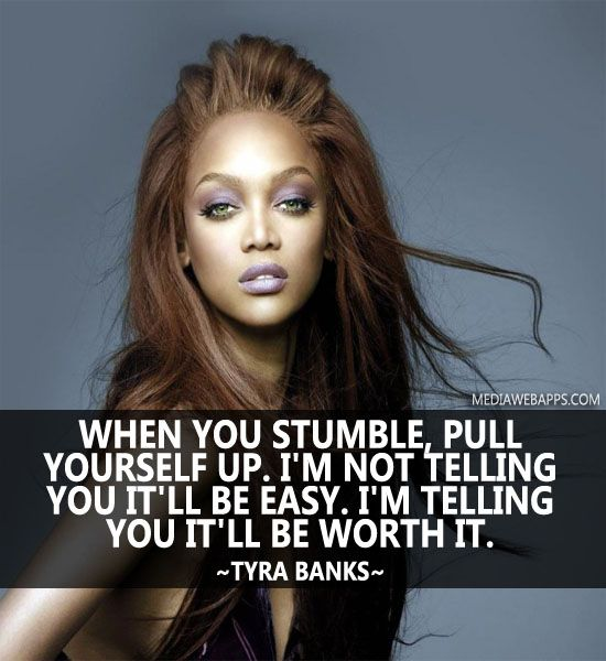 When you stumble, pull yourself up. I`m not telling you it`ll be easy. I`m telling you it`ll be worth it. ~Tyra banks