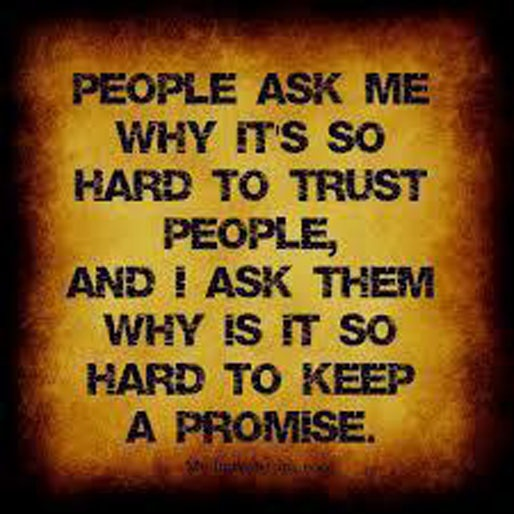 People ask me why its so hard to trust people, and I ask them why is it so hard to keep a promise.