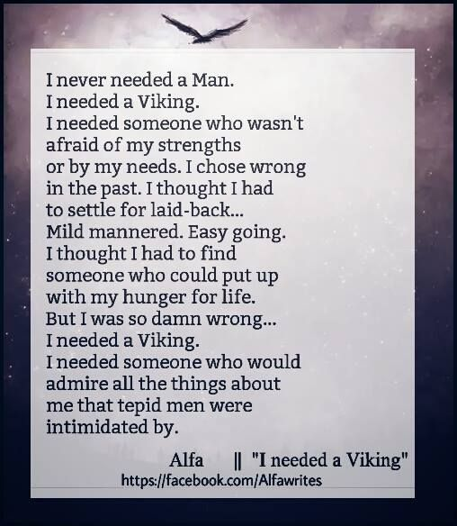 I never needed a man. I needed a viking. I needed someone who wasn't afraid of my strenghts or by my needs. I chose wrong in the past. I thought I had to settle for laid-back...Mild manneres. Easy going. I thought I had to find someone who could put up with my hunger for life. But I was so damn wrong...I needed a Viking. I needed someone who would admire all the things about me that tepid men were intimidated by.