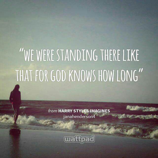 """we were standing there like that for god knows how long"" - from Harry Styles imagines (on Wattpad)  http://www.wattpad.com/story/4159508?utm_source=android&utm_medium=pinterest&utm_content=share_quote&wp_page=quote&wp_originator=VgHoaDhnPVc8LnPrIa28GbsWNid3FmHSHrjTo%2FzU1qZmxHAv%2FGNCWdseSQeknZQikJbx0TuvySjWwDXzmLDfI8SAq1inZZL%2BruT2wkcfRThNbulQlgVhVJy0zzpZ6MpT"