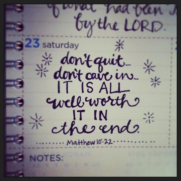 dont quit… dont cave in… it is all well worth it in the end. {matthew 10:22, msg} by andrearhowey, via Flickr