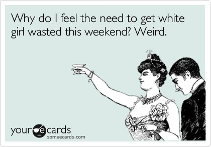 Why do I feel the need to get white girl wasted this weekend? Weird.