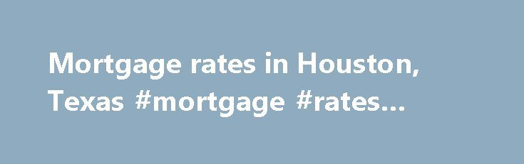 Mortgage rates in Houston, Texas #mortgage #rates #atlanta http://mortgage.remmont.com/mortgage-rates-in-houston-texas-mortgage-rates-atlanta/  #houston mortgage rates # Rates Blog Email Tweet Email Several key mortgage rates increased in the Houston area this week. Key 30-year rate higher in Houston According to Bankrate's national survey of large lenders, the average rate on the benchmark 30-year fixed-rate mortgage rate for the Houston area increased to 3.70%. Not only did the local rate…